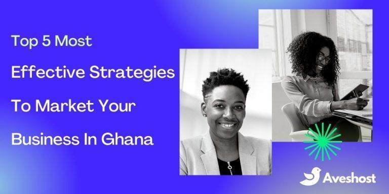 Top 5 Most Effective Strategies To Market Your Business In Ghana